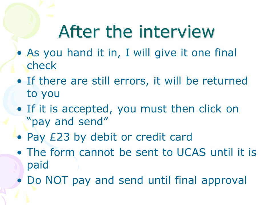 After the interview As you hand it in, I will give it one final check If there are still errors, it will be returned to you If it is accepted, you must then click on pay and send Pay £23 by debit or credit card The form cannot be sent to UCAS until it is paid Do NOT pay and send until final approval