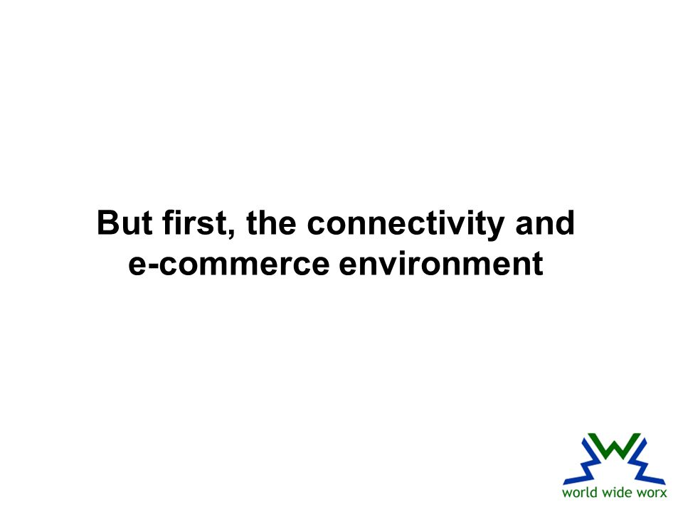 But first, the connectivity and e-commerce environment