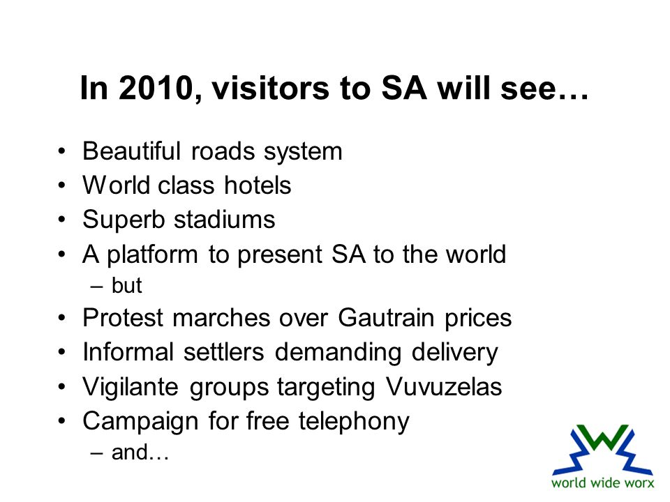In 2010, visitors to SA will see… Beautiful roads system World class hotels Superb stadiums A platform to present SA to the world –but Protest marches over Gautrain prices Informal settlers demanding delivery Vigilante groups targeting Vuvuzelas Campaign for free telephony –and…