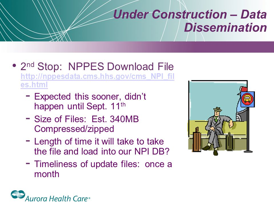 Under Construction – Data Dissemination 2 nd Stop: NPPES Download File http://nppesdata.cms.hhs.gov/cms_NPI_fil es.html http://nppesdata.cms.hhs.gov/cms_NPI_fil es.html ­ Expected this sooner, didn't happen until Sept.