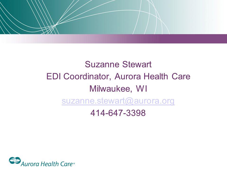 Suzanne Stewart EDI Coordinator, Aurora Health Care Milwaukee, WI suzanne.stewart@aurora.org 414-647-3398