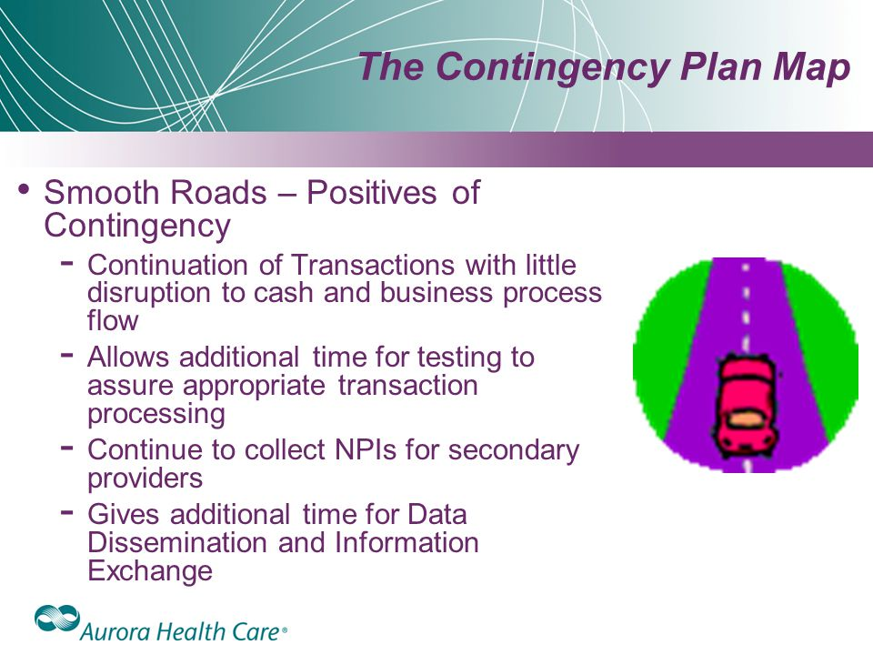 The Contingency Plan Map Smooth Roads – Positives of Contingency ­ Continuation of Transactions with little disruption to cash and business process flow ­ Allows additional time for testing to assure appropriate transaction processing ­ Continue to collect NPIs for secondary providers ­ Gives additional time for Data Dissemination and Information Exchange