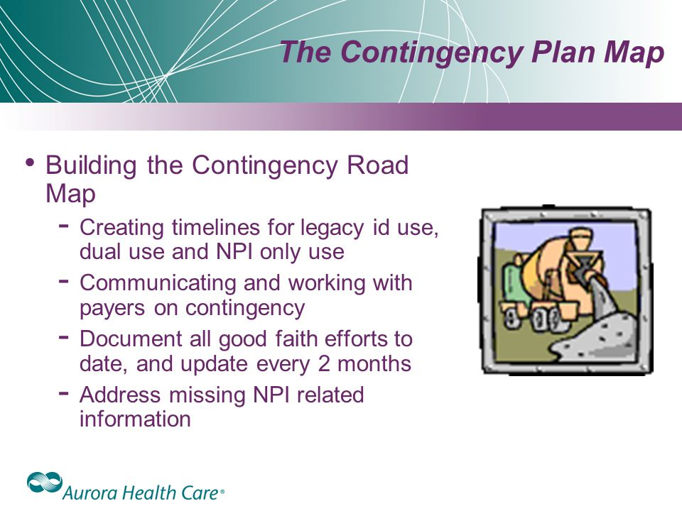 The Contingency Plan Map Building the Contingency Road Map ­ Creating timelines for legacy id use, dual use and NPI only use ­ Communicating and working with payers on contingency ­ Document all good faith efforts to date, and update every 2 months ­ Address missing NPI related information