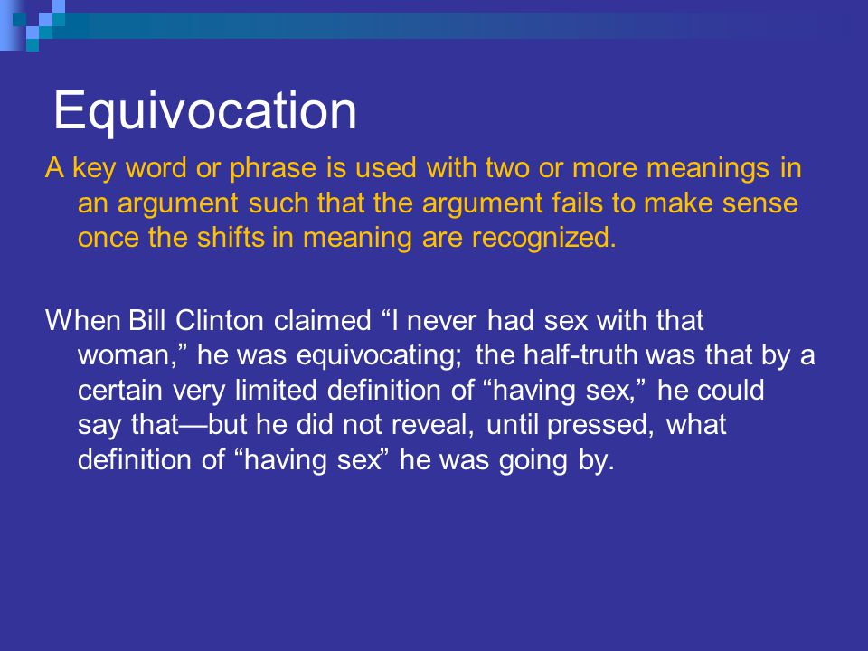 Equivocation A key word or phrase is used with two or more meanings in an argument such that the argument fails to make sense once the shifts in meaning are recognized.