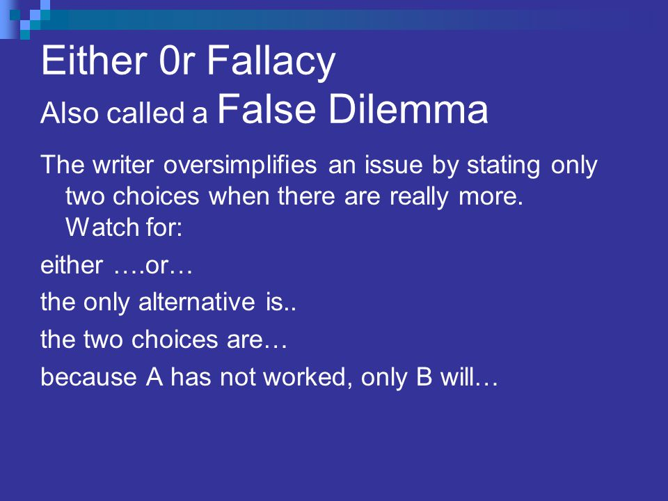 Either 0r Fallacy Also called a False Dilemma The writer oversimplifies an issue by stating only two choices when there are really more.