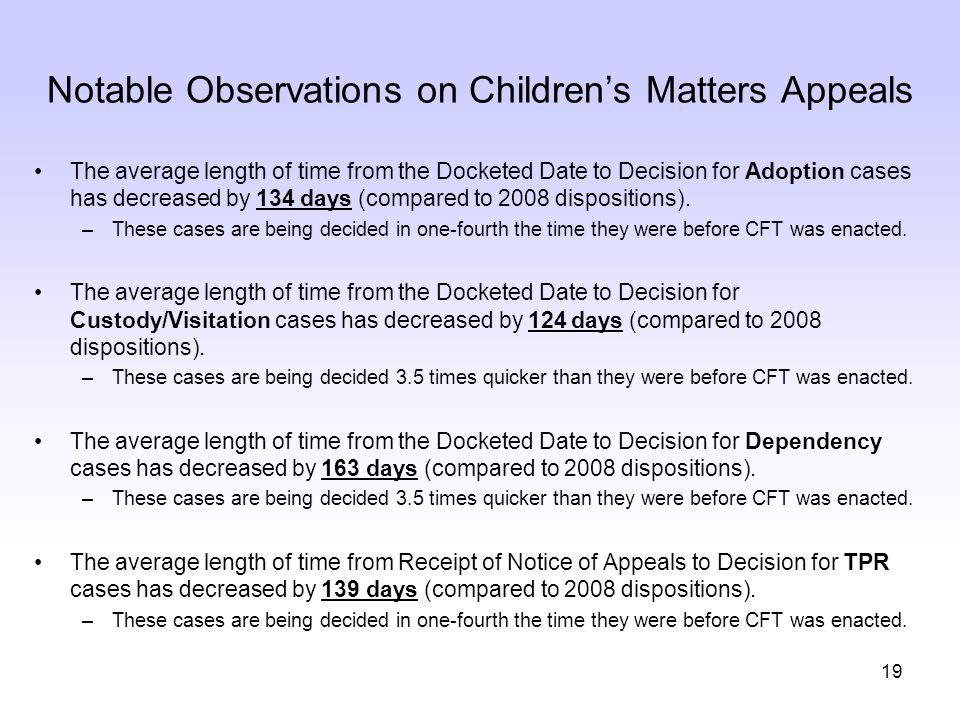 19 Notable Observations on Children's Matters Appeals The average length of time from the Docketed Date to Decision for Adoption cases has decreased b