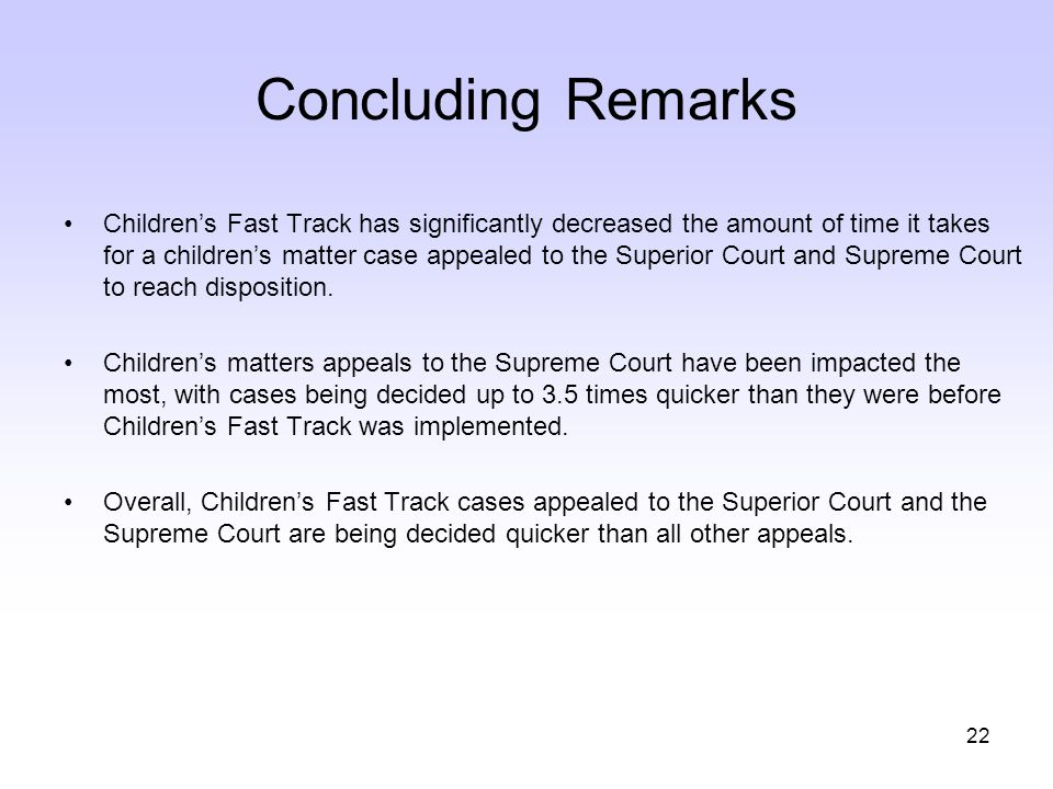 22 Concluding Remarks Children's Fast Track has significantly decreased the amount of time it takes for a children's matter case appealed to the Superior Court and Supreme Court to reach disposition.