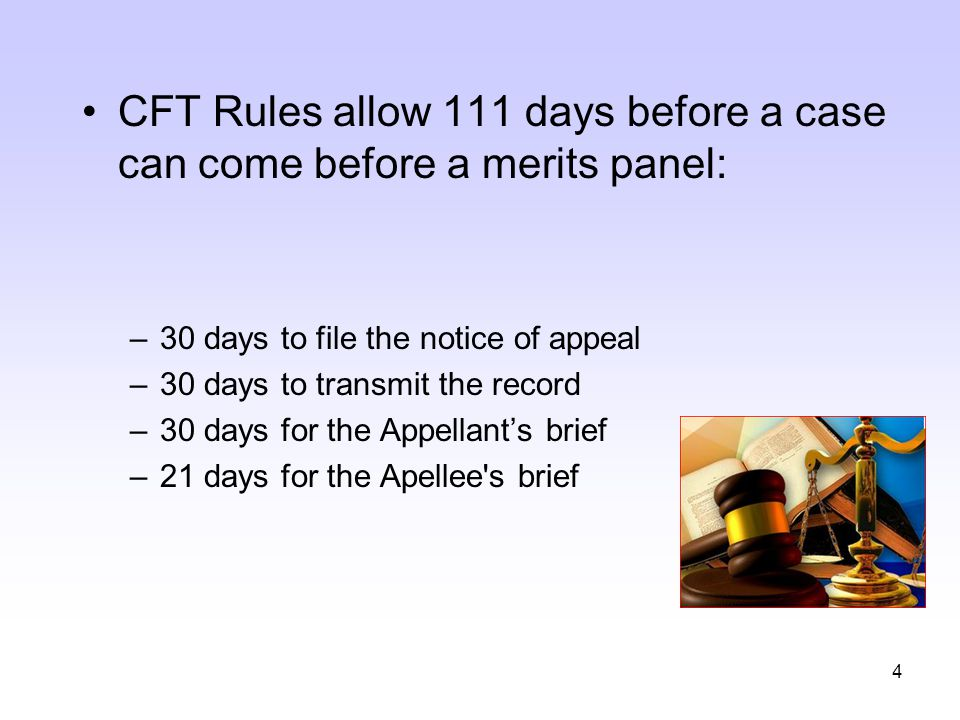 4 CFT Rules allow 111 days before a case can come before a merits panel: –30 days to file the notice of appeal –30 days to transmit the record –30 day