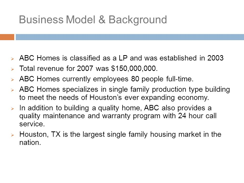 Business Model & Background  ABC Homes is classified as a LP and was established in 2003  Total revenue for 2007 was $150,000,000.  ABC Homes curre