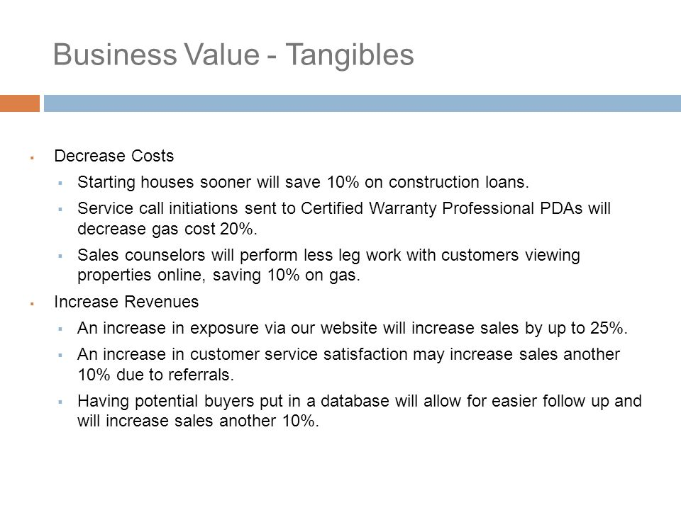 Business Value - Intangibles  Sales Counselor  Receive sales commissions sooner  Construction Manager  Receive House bonuses sooner  Office Staff  Less work organizing, less mistakes  ABC Homes  Increase in employee efficiency, thereby increasing customer satisfaction  Increase relationship between ABC Homes and the realtor community