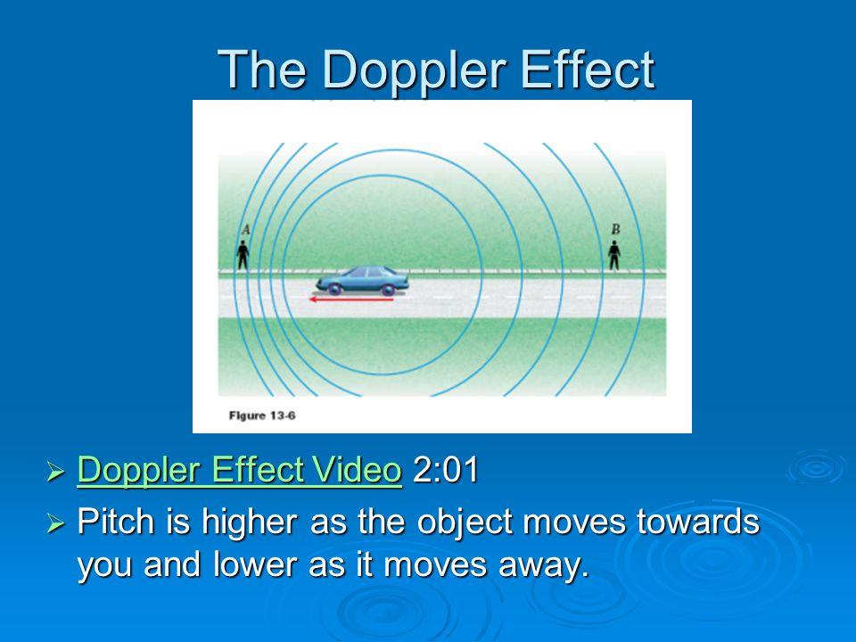 The Doppler Effect  Doppler Effect Video 2:01 Doppler Effect Video Doppler Effect Video  Pitch is higher as the object moves towards you and lower a