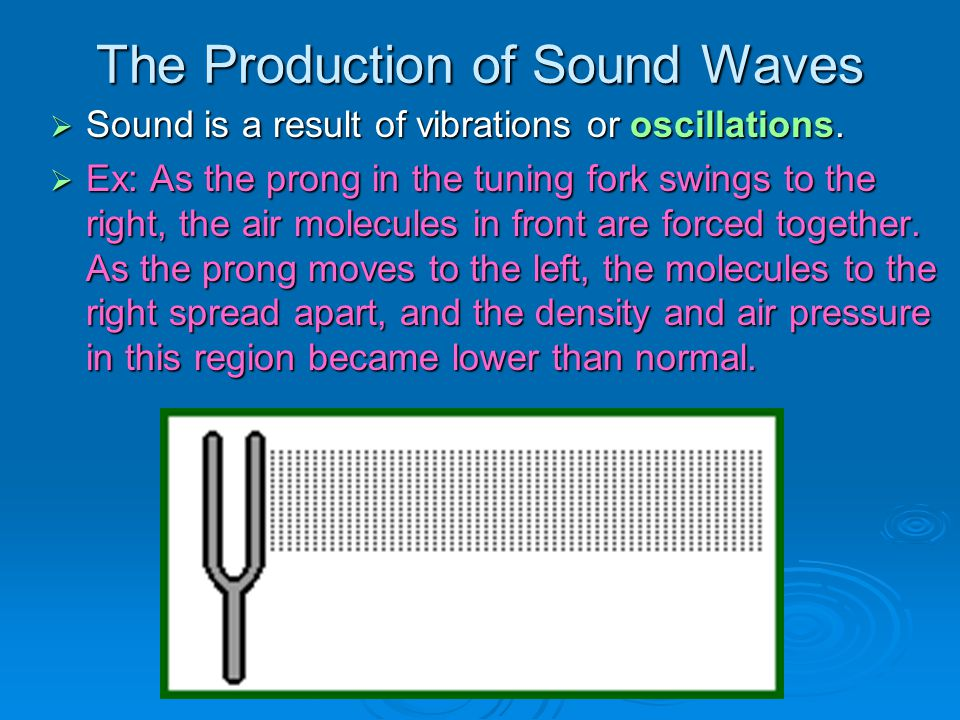 The Production of Sound Waves  Sound is a result of vibrations or oscillations.  Ex: As the prong in the tuning fork swings to the right, the air mo