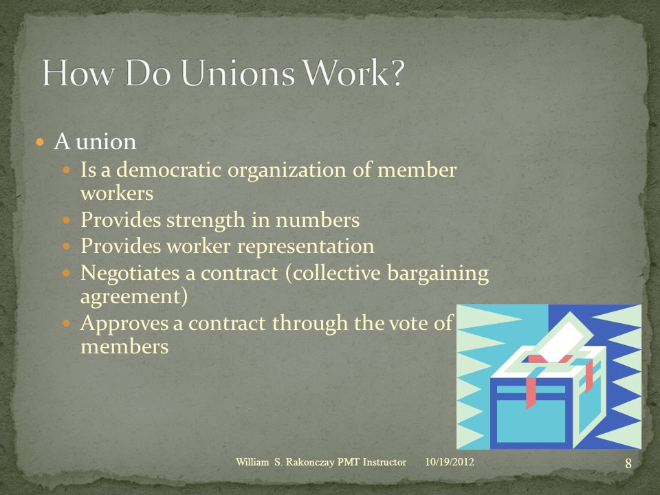 A union Is a democratic organization of member workers Provides strength in numbers Provides worker representation Negotiates a contract (collective bargaining agreement) Approves a contract through the vote of its members 10/19/2012 8 William S.
