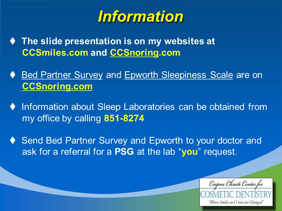 16 Information  The slide presentation is on my websites at CCSmiles.com and CCSnoring.com  Bed Partner Survey and Epworth Sleepiness Scale are on CCSnoring.com  Information about Sleep Laboratories can be obtained from my office by calling 851-8274  Send Bed Partner Survey and Epworth to your doctor and ask for a referral for a PSG at the lab you request.