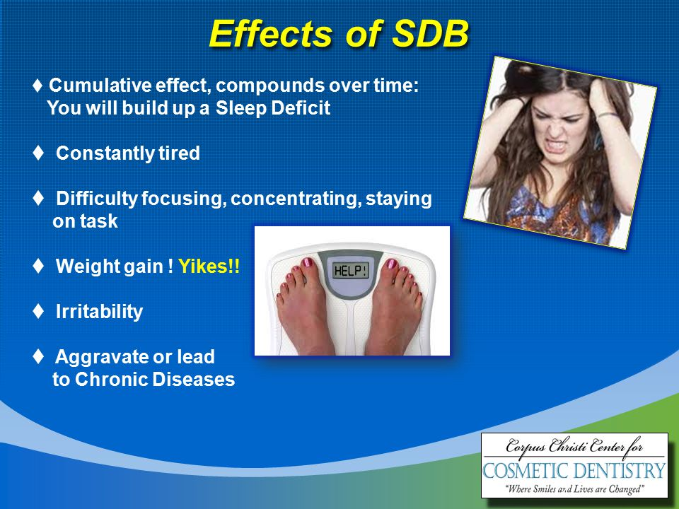 4 Effects of SDB  Cumulative effect, compounds over time: You will build up a Sleep Deficit  Constantly tired  Difficulty focusing, concentrating, staying on task  Weight gain .