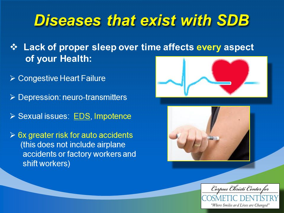 7 Diseases that exist with SDB  Lack of proper sleep over time affects every aspect of your Health:  Congestive Heart Failure  Depression: neuro-transmitters  Sexual issues: EDS, Impotence  6x greater risk for auto accidents (this does not include airplane accidents or factory workers and shift workers) 7