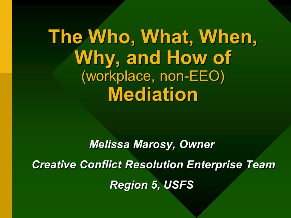 The Who, What, When, Why, and How of (workplace, non-EEO) Mediation Melissa Marosy, Owner Creative Conflict Resolution Enterprise Team Creative Conflict Resolution Enterprise Team Region 5, USFS