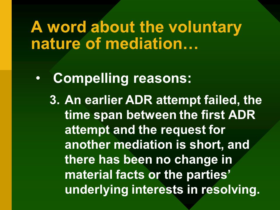 A word about the voluntary nature of mediation… Compelling reasons: 3.An earlier ADR attempt failed, the time span between the first ADR attempt and the request for another mediation is short, and there has been no change in material facts or the parties' underlying interests in resolving.