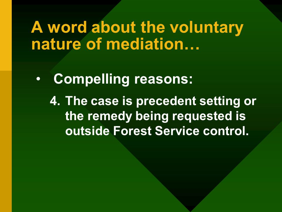 A word about the voluntary nature of mediation… Compelling reasons: 4.The case is precedent setting or the remedy being requested is outside Forest Service control.