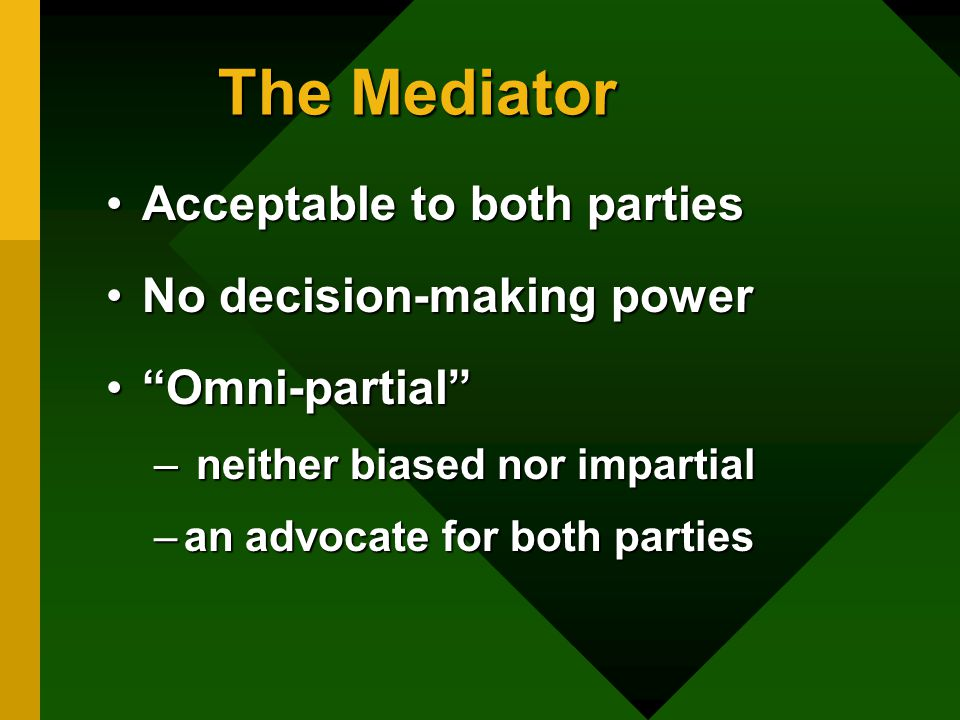 The Mediator Acceptable to both partiesAcceptable to both parties No decision-making powerNo decision-making power Omni-partial Omni-partial – neither biased nor impartial –an advocate for both parties