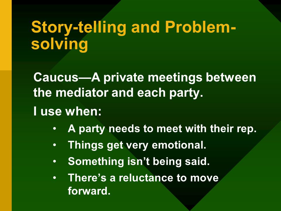 Story-telling and Problem- solving Caucus—A private meetings between the mediator and each party.