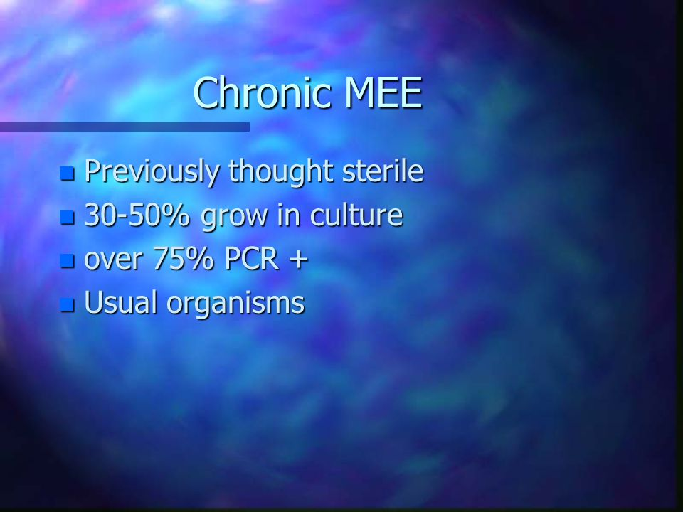 Chronic MEE n Previously thought sterile n 30-50% grow in culture n over 75% PCR + n Usual organisms
