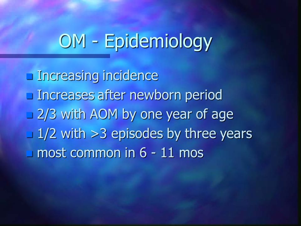 OM - Epidemiology n Increasing incidence n Increases after newborn period n 2/3 with AOM by one year of age n 1/2 with >3 episodes by three years n most common in 6 - 11 mos