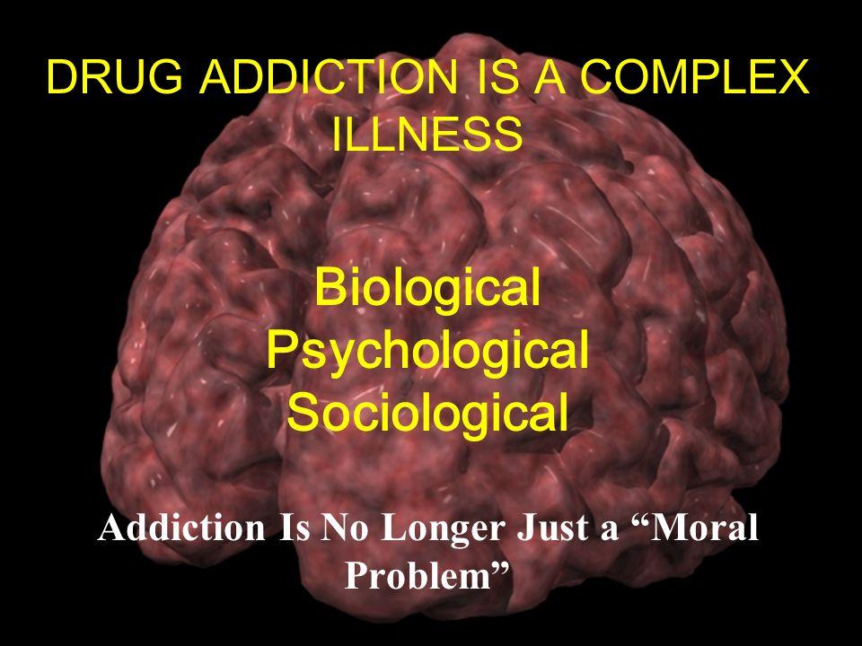 10 DRUG ADDICTION IS A COMPLEX ILLNESS Biological Psychological Sociological Addiction Is No Longer Just a Moral Problem