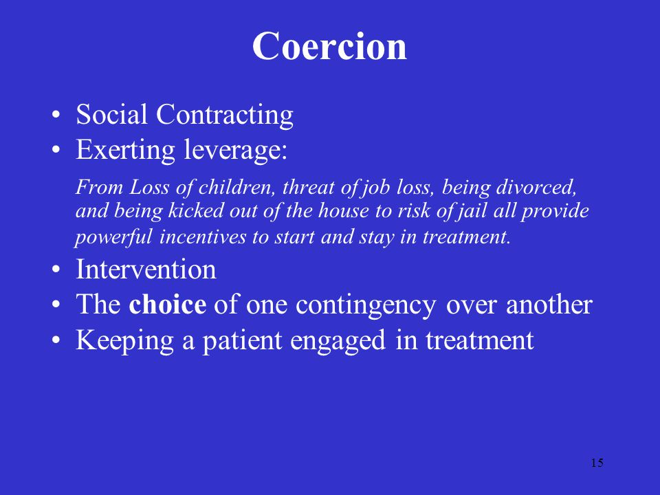 15 Coercion Social Contracting Exerting leverage: From Loss of children, threat of job loss, being divorced, and being kicked out of the house to risk of jail all provide powerful incentives to start and stay in treatment.