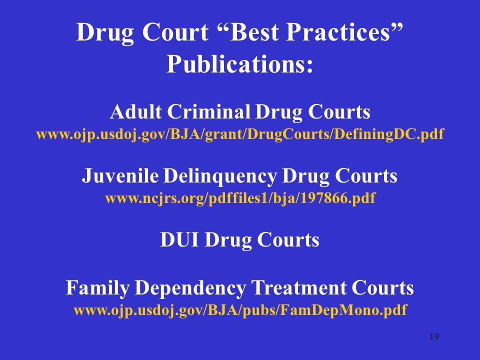 19 Drug Court Best Practices Publications: Adult Criminal Drug Courts www.ojp.usdoj.gov/BJA/grant/DrugCourts/DefiningDC.pdf Juvenile Delinquency Drug Courts www.ncjrs.org/pdffiles1/bja/197866.pdf DUI Drug Courts Family Dependency Treatment Courts www.ojp.usdoj.gov/BJA/pubs/FamDepMono.pdf