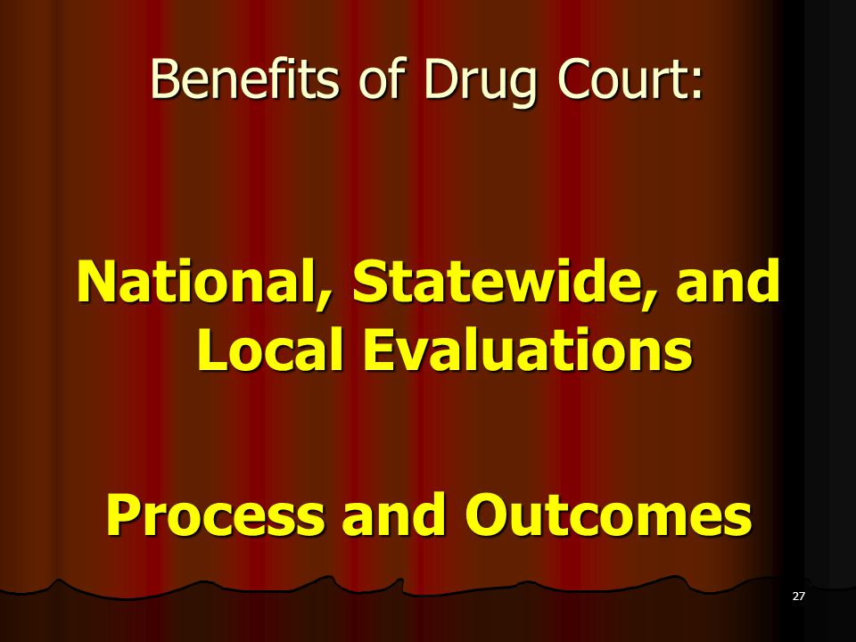27 Benefits of Drug Court: National, Statewide, and Local Evaluations Process and Outcomes