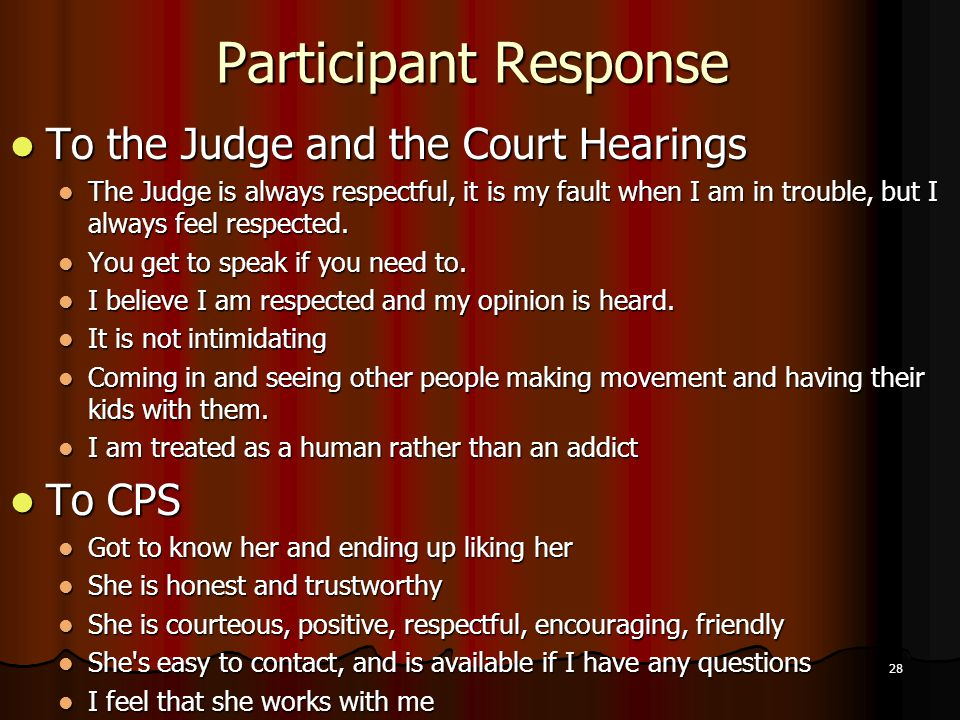 28 Participant Response To the Judge and the Court Hearings To the Judge and the Court Hearings The Judge is always respectful, it is my fault when I am in trouble, but I always feel respected.