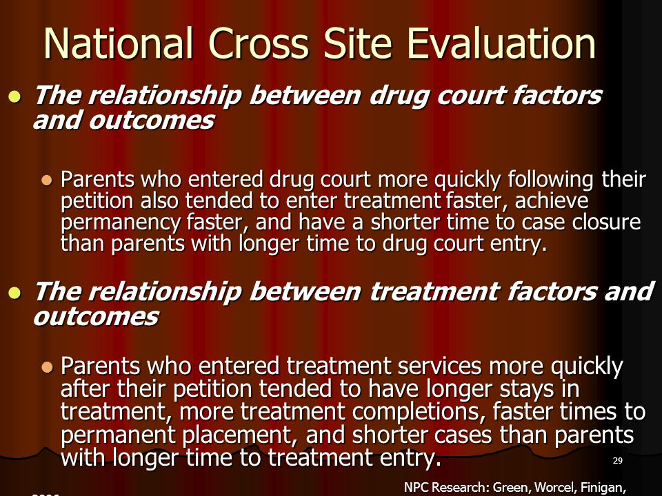 29 National Cross Site Evaluation The relationship between drug court factors and outcomes The relationship between drug court factors and outcomes Parents who entered drug court more quickly following their petition also tended to enter treatment faster, achieve permanency faster, and have a shorter time to case closure than parents with longer time to drug court entry.