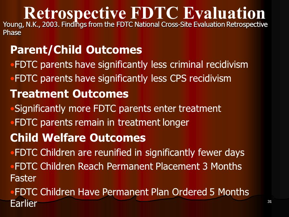 31 Retrospective FDTC Evaluation Parent/Child Outcomes FDTC parents have significantly less criminal recidivism FDTC parents have significantly less CPS recidivism Treatment Outcomes Significantly more FDTC parents enter treatment FDTC parents remain in treatment longer Child Welfare Outcomes FDTC Children are reunified in significantly fewer days FDTC Children Reach Permanent Placement 3 Months Faster FDTC Children Have Permanent Plan Ordered 5 Months Earlier Young, N.K., 2003.