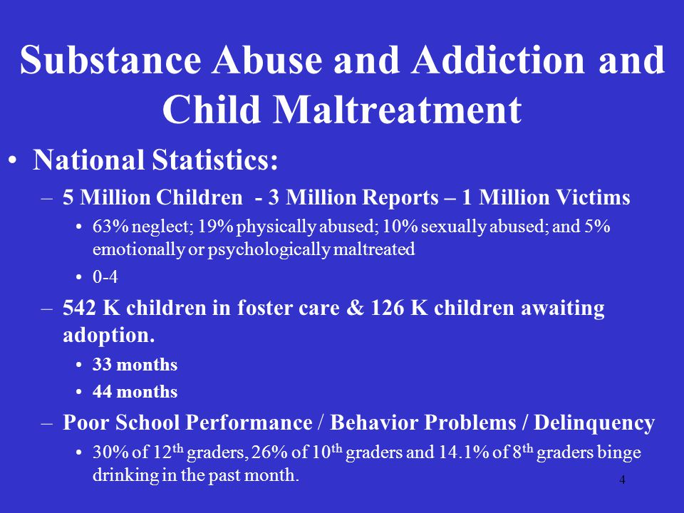 4 Substance Abuse and Addiction and Child Maltreatment National Statistics: –5 Million Children - 3 Million Reports – 1 Million Victims 63% neglect; 19% physically abused; 10% sexually abused; and 5% emotionally or psychologically maltreated 0-4 –542 K children in foster care & 126 K children awaiting adoption.