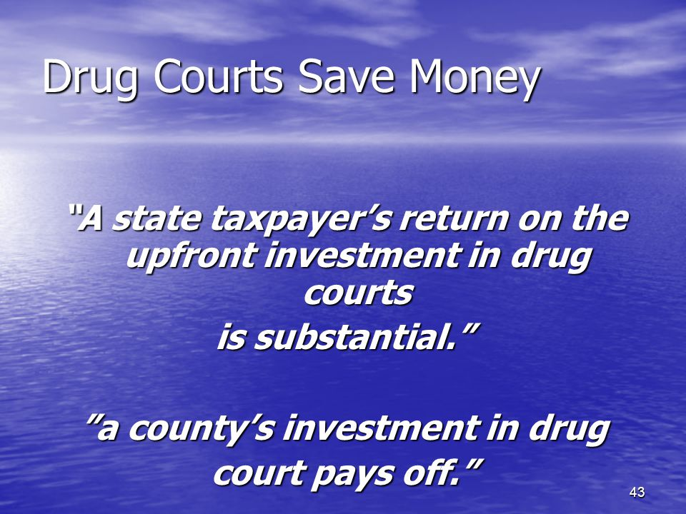 43 Drug Courts Save Money A state taxpayer's return on the upfront investment in drug courts is substantial. a county's investment in drug court pays off.