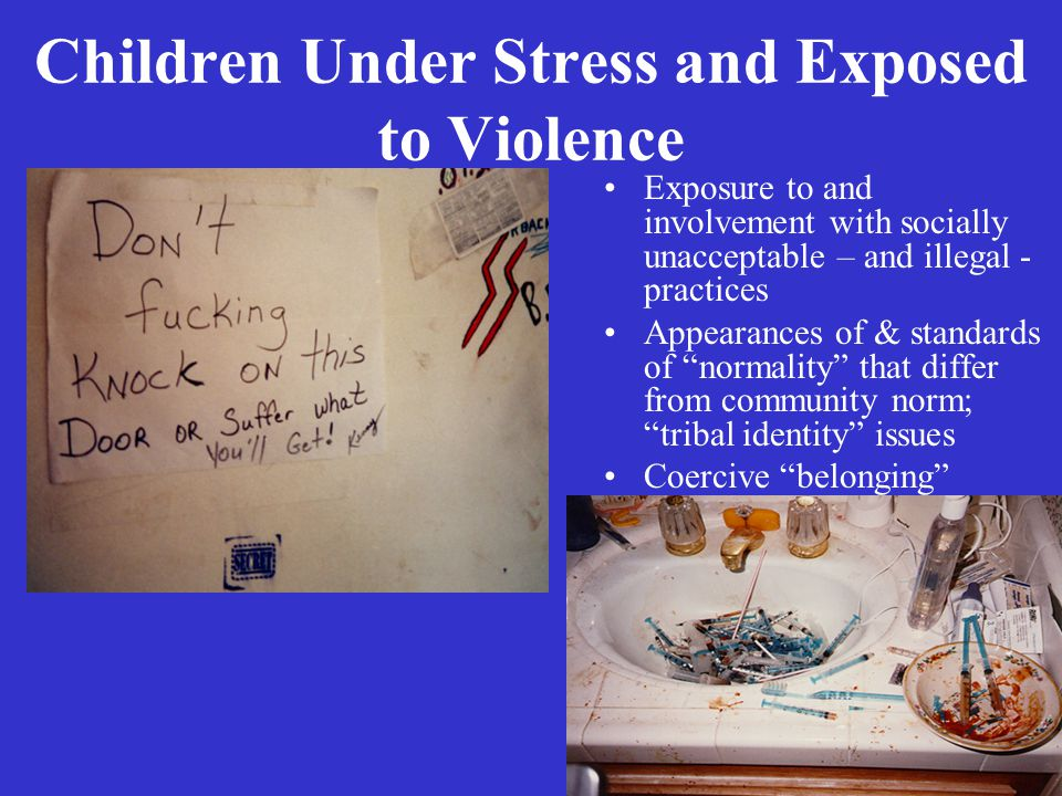 6 Children Under Stress and Exposed to Violence Exposure to and involvement with socially unacceptable – and illegal - practices Appearances of & standards of normality that differ from community norm; tribal identity issues Coercive belonging
