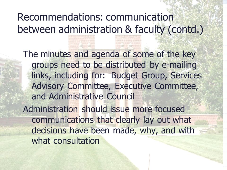 Recommendations: communication between administration & faculty (contd.) The minutes and agenda of some of the key groups need to be distributed by e-mailing links, including for: Budget Group, Services Advisory Committee, Executive Committee, and Administrative Council Administration should issue more focused communications that clearly lay out what decisions have been made, why, and with what consultation