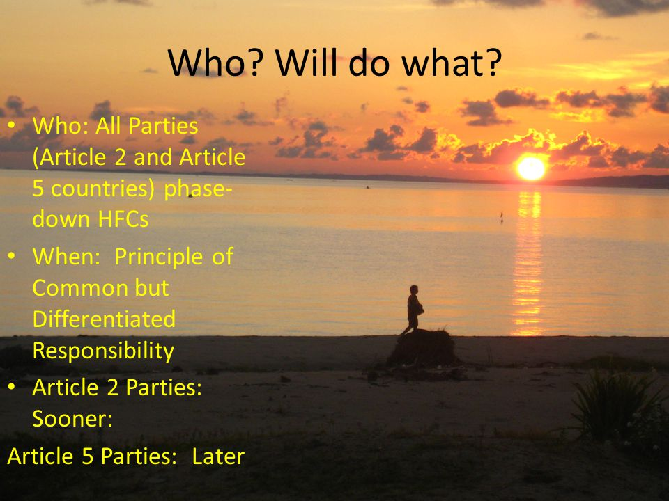 Who: All Parties (Article 2 and Article 5 countries) phase- down HFCs When: Principle of Common but Differentiated Responsibility Article 2 Parties: S