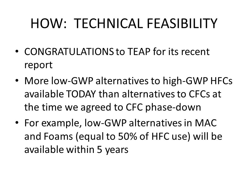 HOW: TECHNICAL FEASIBILITY CONGRATULATIONS to TEAP for its recent report More low-GWP alternatives to high-GWP HFCs available TODAY than alternatives