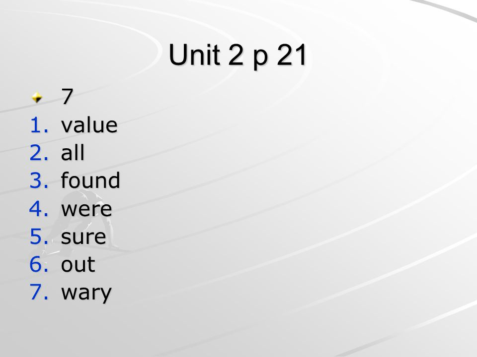 Unit 2 p 21 7 1.value 2.all 3.found 4.were 5.sure 6.out 7.wary