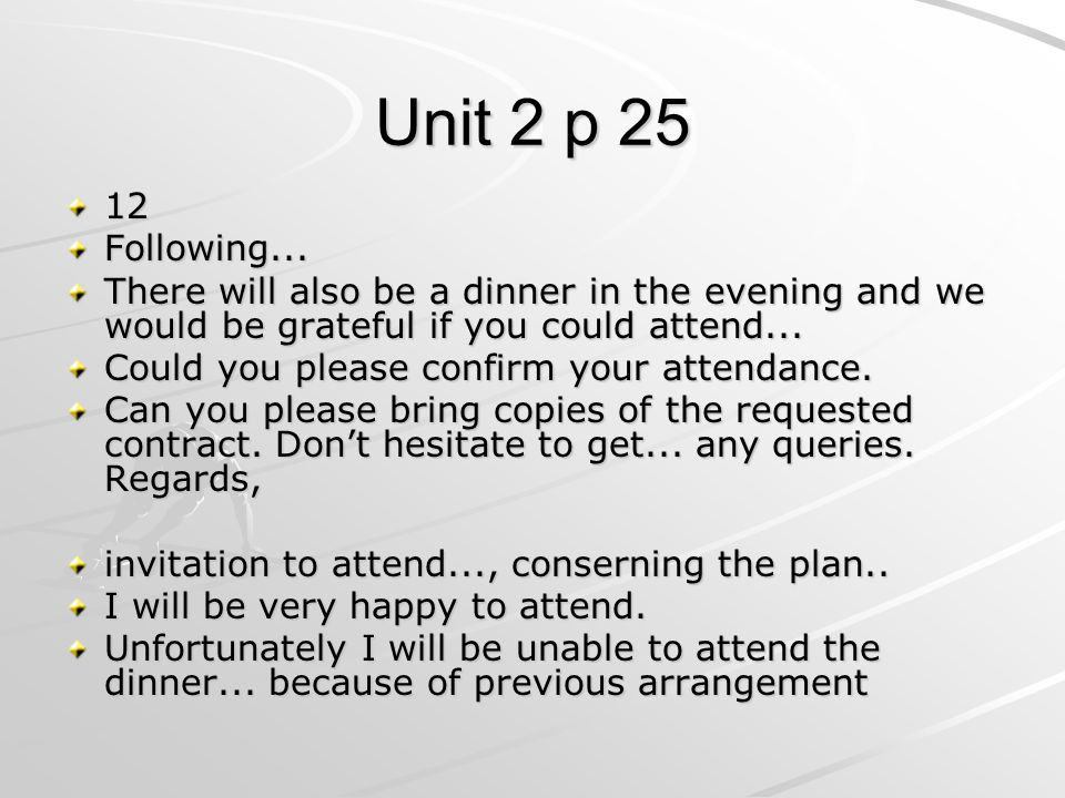 Unit 2 p 25 12Following... There will also be a dinner in the evening and we would be grateful if you could attend... Could you please confirm your at