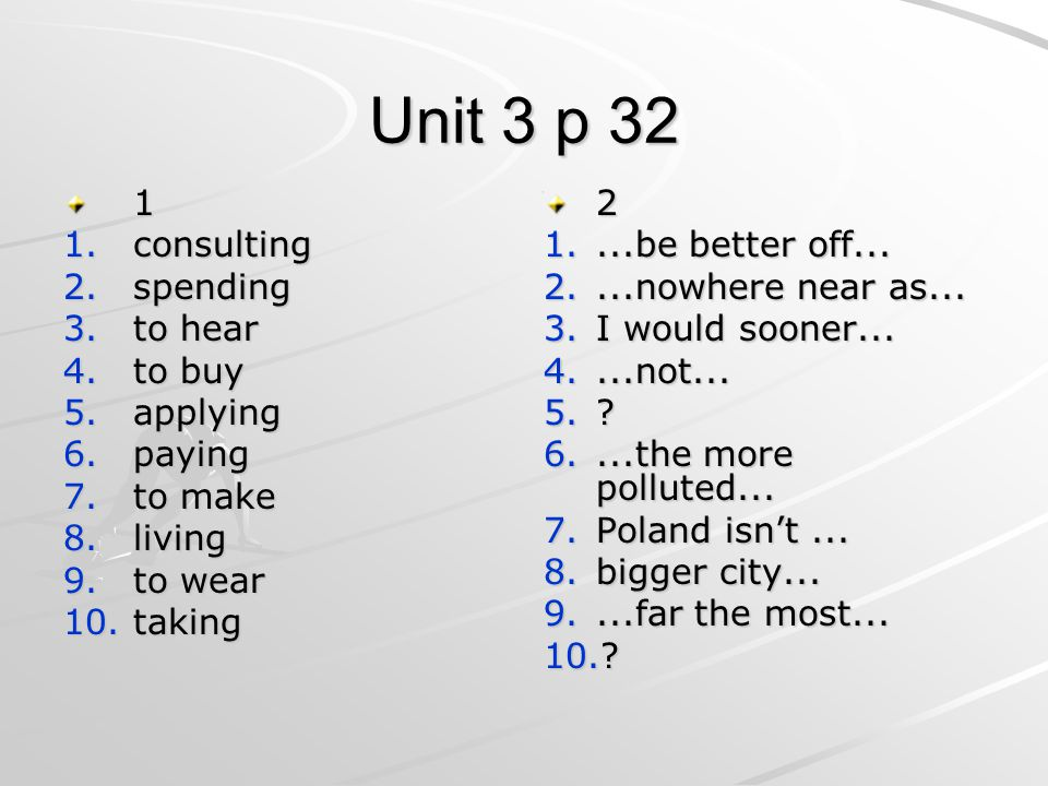Unit 3 p 32 1 1.consulting 2.spending 3.to hear 4.to buy 5.applying 6.paying 7.to make 8.living 9.to wear 10.taking 2 1....be better off... 2....nowhe