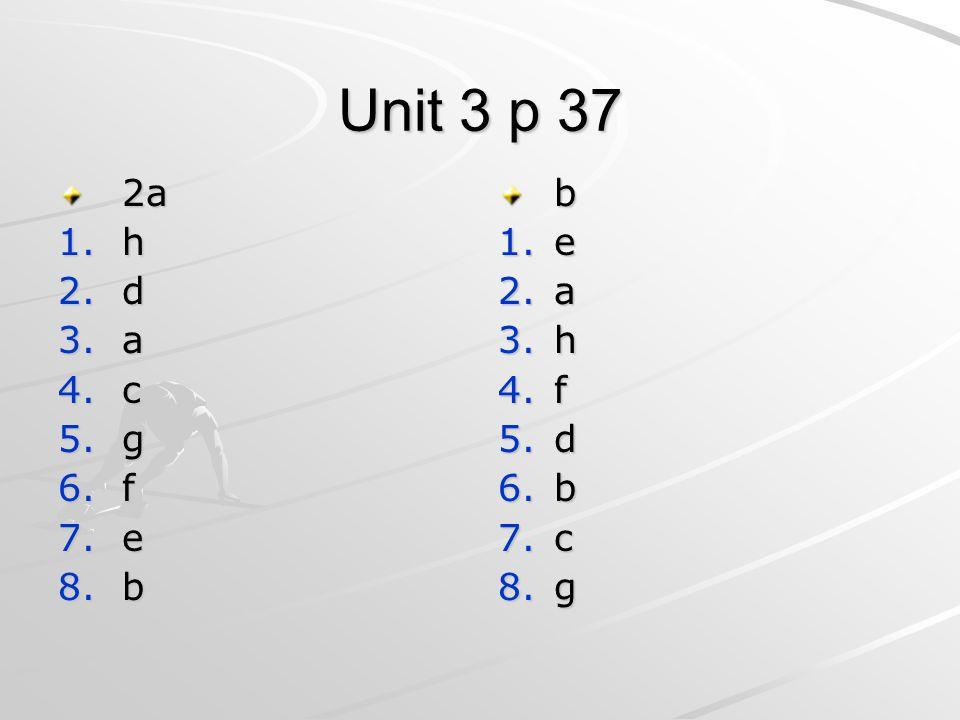 Unit 3 p 37 2a 1.h 2.d 3.a 4.c 5.g 6.f 7.e 8.b b 1.e 2.a 3.h 4.f 5.d 6.b 7.c 8.g