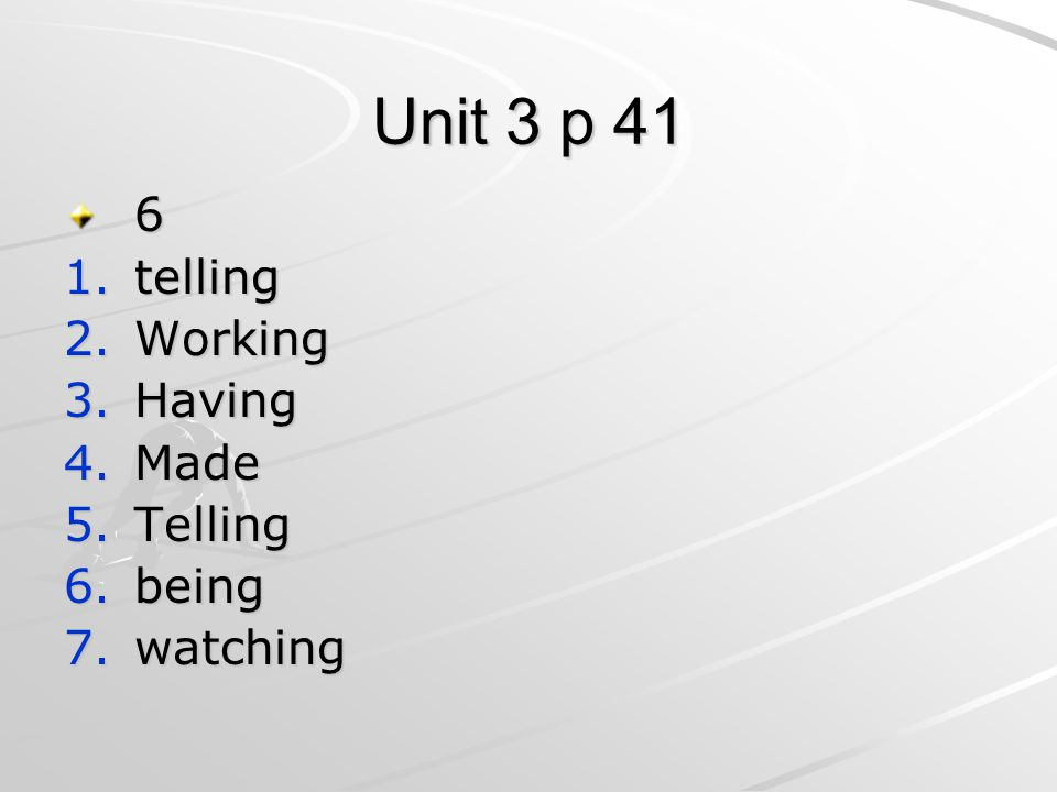 Unit 3 p 41 6 1.telling 2.Working 3.Having 4.Made 5.Telling 6.being 7.watching