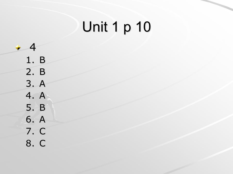 Unit 1 p 10 4 1.B 2.B 3.A 4.A 5.B 6.A 7.C 8.C
