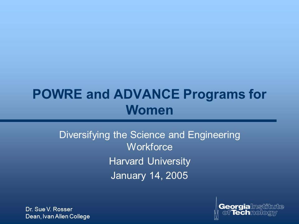 Dr. Sue V. Rosser Dean, Ivan Allen College POWRE and ADVANCE Programs for Women Diversifying the Science and Engineering Workforce Harvard University