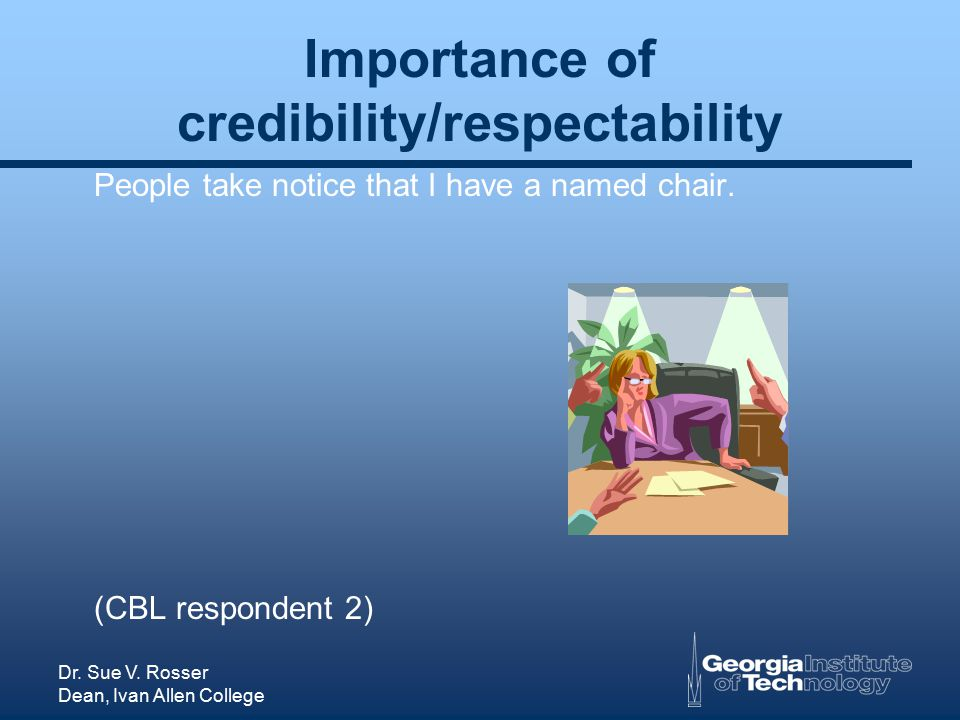Dr. Sue V. Rosser Dean, Ivan Allen College Importance of credibility/respectability People take notice that I have a named chair. (CBL respondent 2)