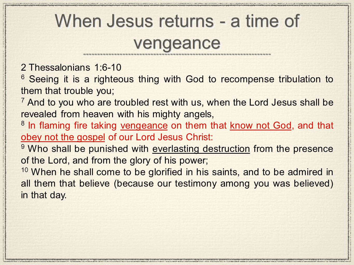 When Jesus returns - a time of vengeance 2 Thessalonians 1:6-10 6 Seeing it is a righteous thing with God to recompense tribulation to them that troub