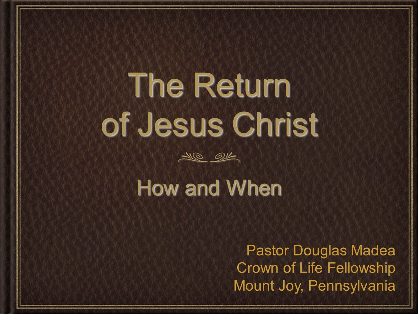 The Return of Jesus Christ How and When Pastor Douglas Madea Crown of Life Fellowship Mount Joy, Pennsylvania